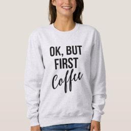 OK, But first coffee sweatshirt