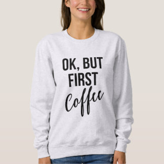 OK, But first coffee sweatshirt
