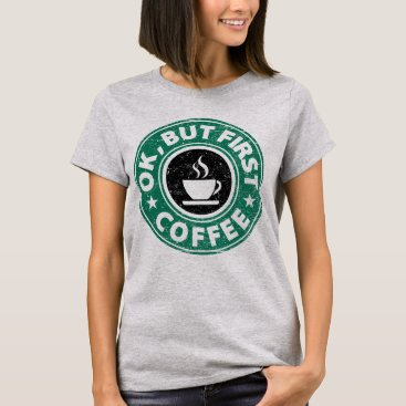 Coffee Themed Ok, But First Coffee T-Shirt
