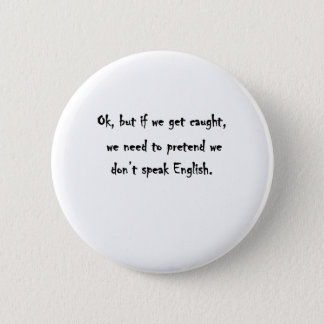 Ok, but if we get caught pinback button