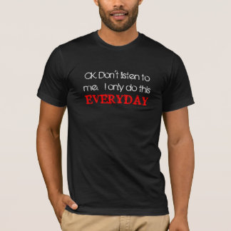 OK. Don't listen to me.  I only do this everyday T-Shirt