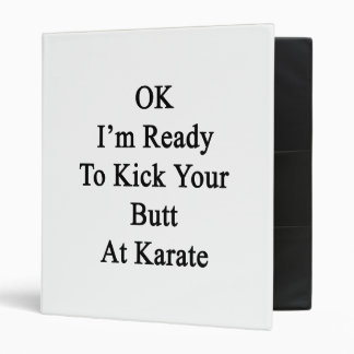 OK I'm Ready To Kick Your Butt At Karate 3 Ring Binder