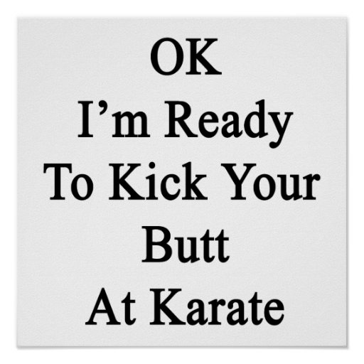OK I'm Ready To Kick Your Butt At Karate Poster