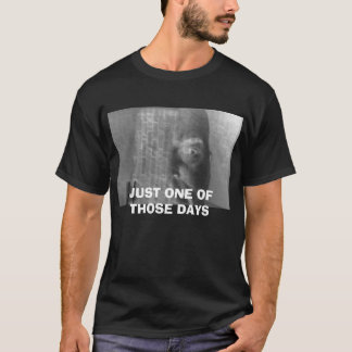 OK, JUST ONE OF THOSE DAYS T-Shirt