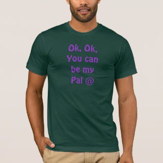 Ok, Ok,You canbe myPal @ T-Shirt