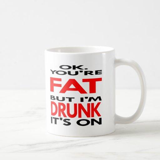 OK, You're FAT, But I'm DRUNK, It's ON Coffee Mug