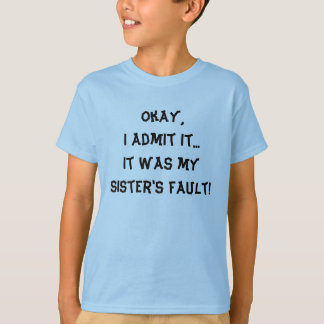 Okay, I admit it...It was my sister's fault! T-Shirt