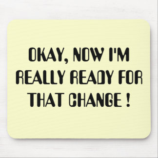 OKAY, NOW I'M REALLY READY FOR THAT CHANGE ! MOUSEPADS