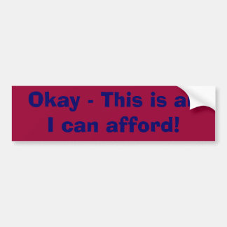 Okay - This is all I can afford! Bumper Sticker