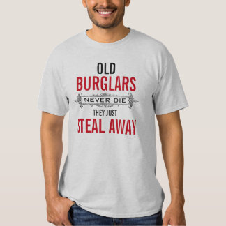 Old BURGLARS never die they just steal away Shirt