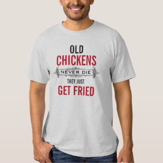 Old Chickens never die they just get fried T Shirt