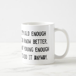 Old enough to know better, but... funny coffee mug