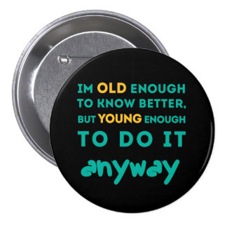 Old enough to know better pinback button