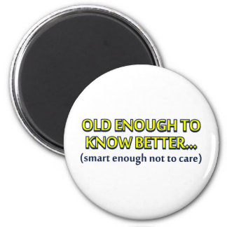 Old enough to know better, young enough to do it a magnet