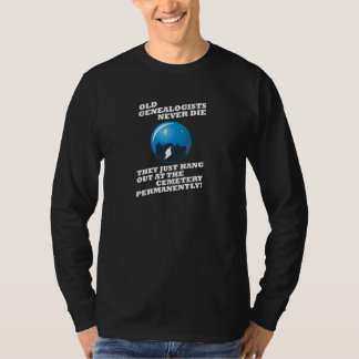 Old Genealogists Never Die T Shirt