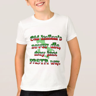 Old Italians Never Die, They Just Pasta Way T-Shirt