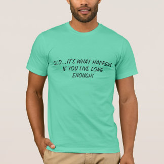 OLD...IT'S WHAT HAPPENS IF YOU LIVE LONG ENOUGH. T-Shirt