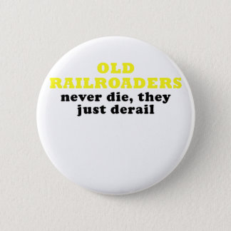 Old Railroaders Never Die they just Derail Pinback Button