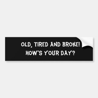 Old, Tired and broke!  How's your day? Car Bumper Sticker