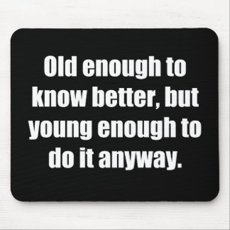 Old to Know Better Young to Do Funny Mouse Pad