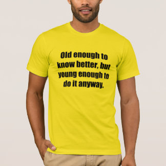 Old to Know Better Young to Do Funny T-Shirt