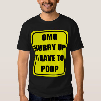 OMG HURRY UP, I HAVE TO POOP SHIRT