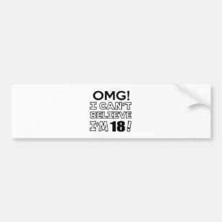 Omg ! I can't believe i'm 18 Bumper Sticker