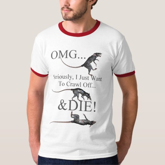 OMG Seriously, Just Want To Crawl Off A Die!-Rat T-Shirt