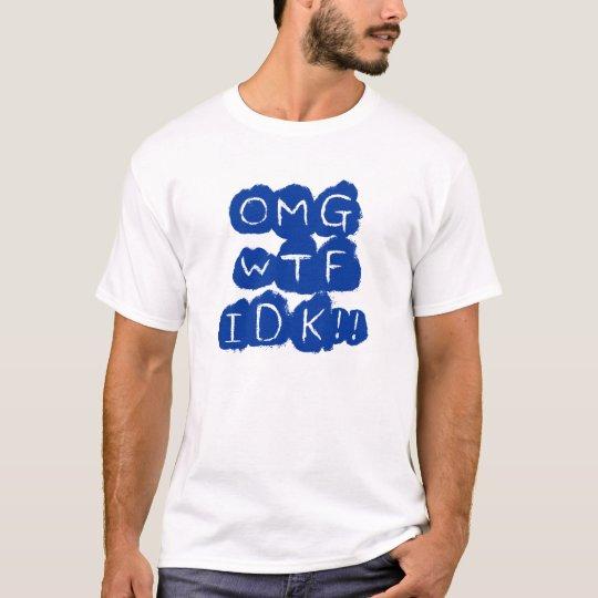 OMG WTF IDK!! T-Shirt