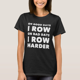 On good days I row on bad days I row harder T-Shirt