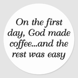 On the first day, God made coffee... Classic Round Sticker