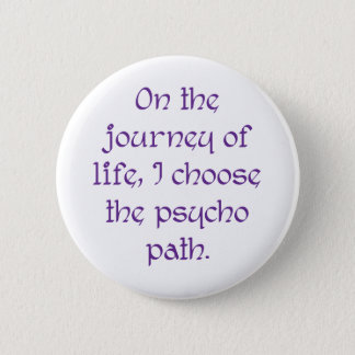 On the Journey of Life I Choose the Psycho Path Pinback Button