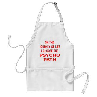 On This Journey Of Life I Choose The Psycho Path Adult Apron
