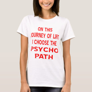 On This Journey Of Life I Choose The Psycho Path T-Shirt