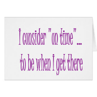 On Time Is When I Get There Greeting Card