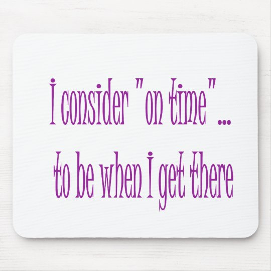 On Time Is When I Get There Mouse Pad
