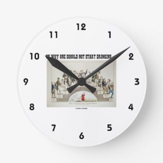 On Why One Should Not Start Drinking ... (Psyche) Round Wall Clocks