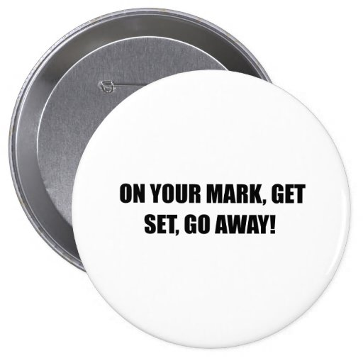 ON YOUR MARK, GET SET, GO AWAY 4 INCH ROUND BUTTON