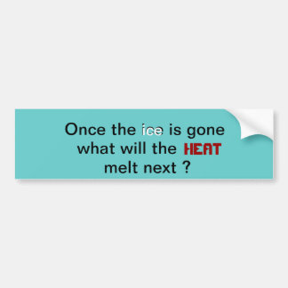 Once the ice is gone, what will the heat melt next car bumper sticker