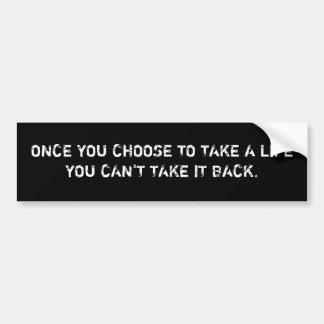 ONCE YOU CHOOSE TO TAKE A LIFEYOU CAN'T TAKE IT... BUMPER STICKER