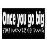 Once you go big, you never go twig greeting card