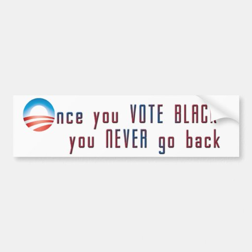 Once you VOTE BLACK, you never go back Bumper Stickers