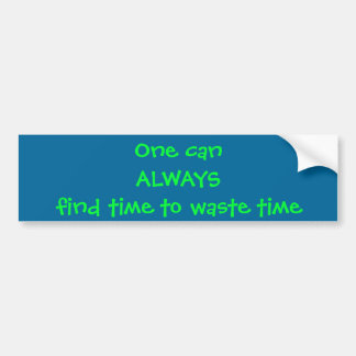 One can ALWAYS find time to waste time Bumper Sticker