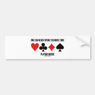 One Can Never Spend Too Much Time Playing Bridge Bumper Sticker