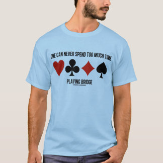 One Can Never Spend Too Much Time Playing Bridge T-Shirt