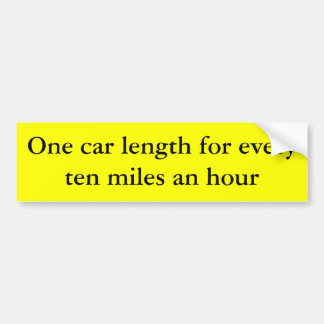 One car length for every ten miles an hour car bumper sticker
