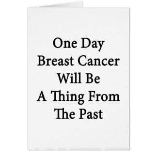 One Day Breast Cancer Will Be A Thing From The Pas Card