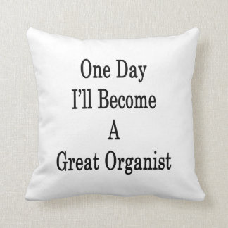 One Day I'll Become A Great Organist Pillows