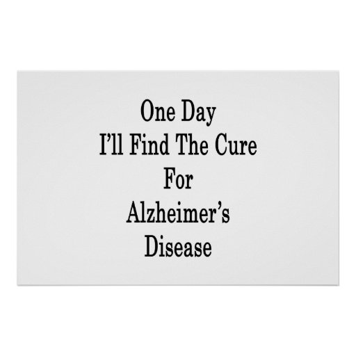 One Day I'll Find The Cure For Alzheimer's Disease Poster