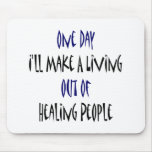 One Day I'll Make A Living Out Of Healing People Mouse Pad